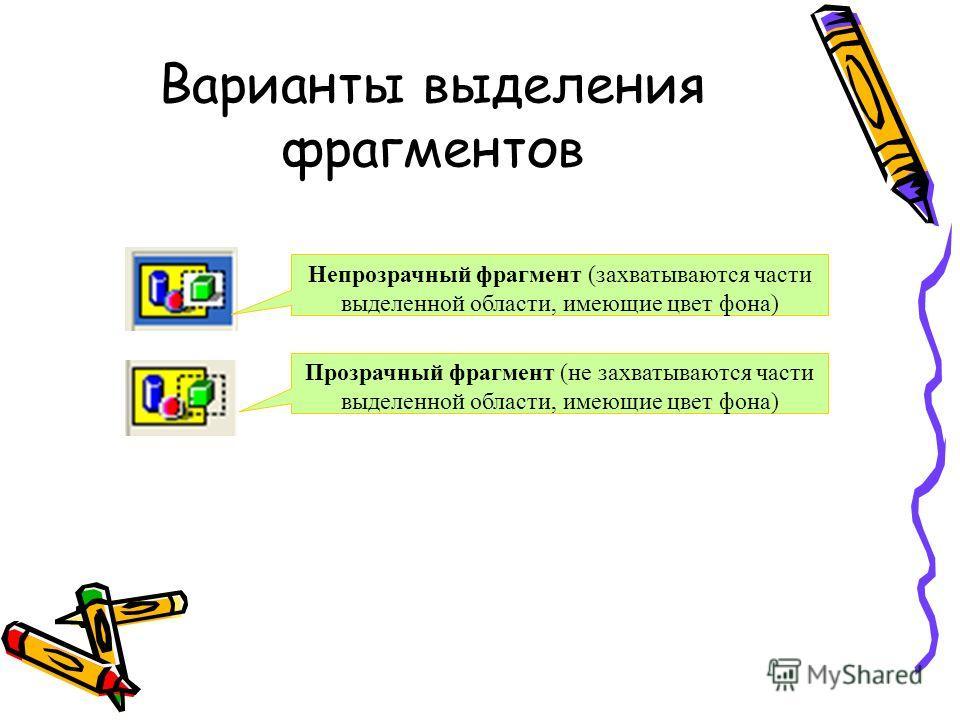 Варианты выделения фрагментов Прозрачный фрагмент (не захватываются части выделенной области, имеющие цвет фона) Непрозрачный фрагмент (захватываются части выделенной области, имеющие цвет фона)