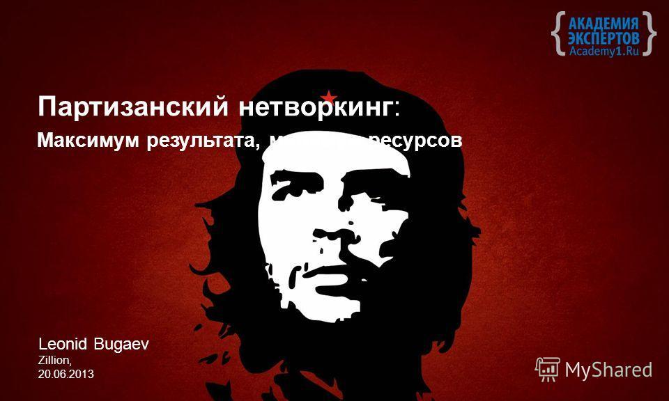 Партизанский нетворкинг: Максимум результата, минимум ресурсов Leonid Bugaev Zillion, 20.06.2013