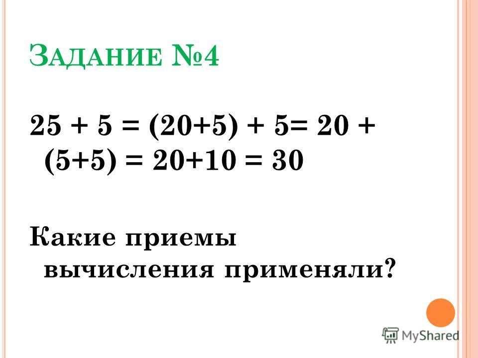 З АДАНИЕ 4 25 + 5 = (20+5) + 5= 20 + (5+5) = 20+10 = 30 Какие приемы вычисления применяли?