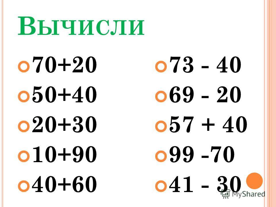 В ЫЧИСЛИ 70+20 50+40 20+30 10+90 40+60 73 - 40 69 - 20 57 + 40 99 -70 41 - 30