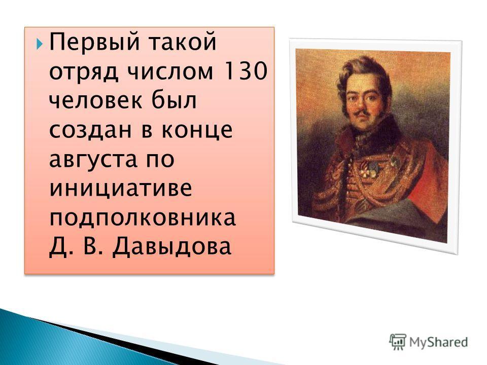 Первый такой отряд числом 130 человек был создан в конце августа по инициативе подполковника Д. В. Давыдова