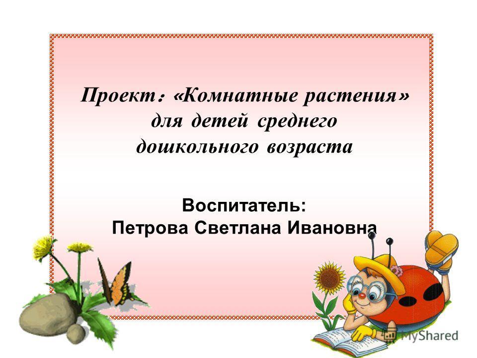 Проект : « Комнатные растения » для детей среднего дошкольного возраста Воспитатель: Петрова Светлана Ивановна