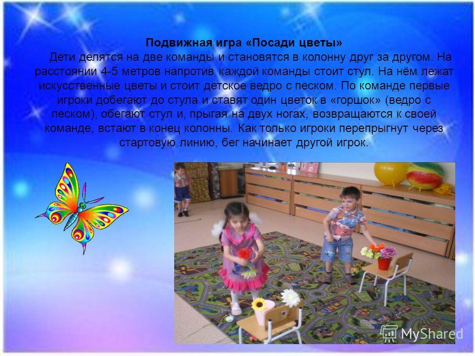 Подвижная игра «Посади цветы» Дети делятся на две команды и становятся в колонну друг за другом. На расстоянии 4-5 метров напротив каждой команды стоит стул. На нём лежат искусственные цветы и стоит детское ведро с песком. По команде первые игроки до