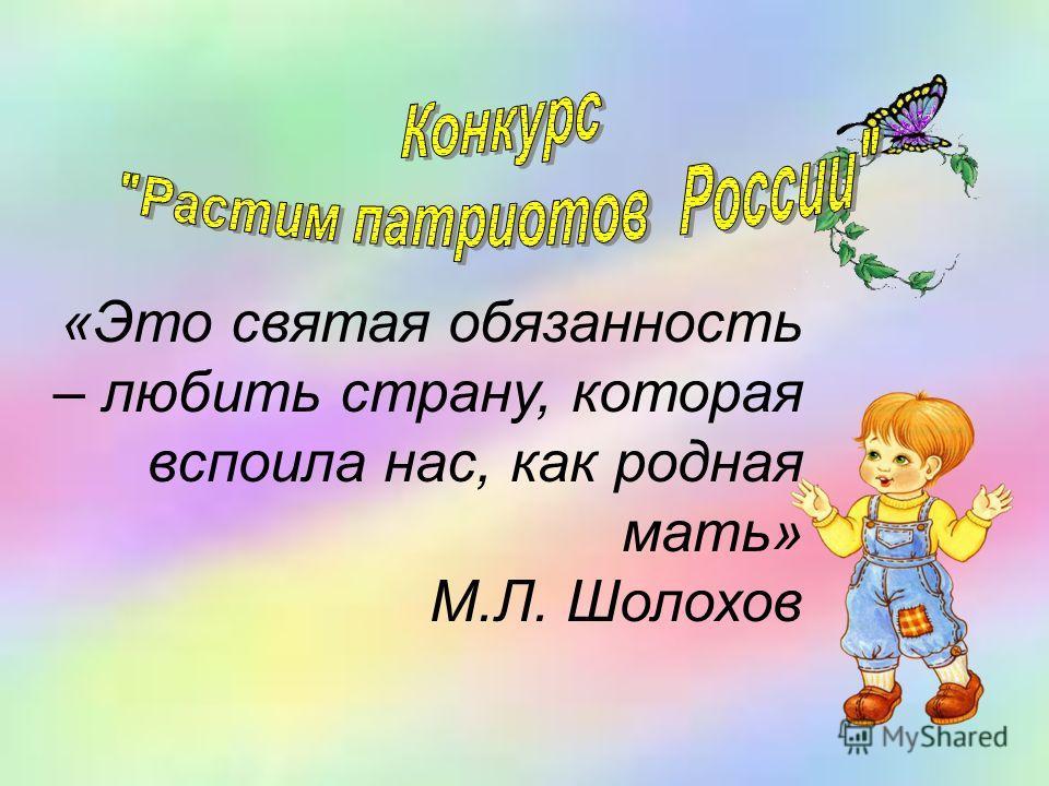 «Это святая обязанность – любить страну, которая вспоила нас, как родная мать» М.Л. Шолохов