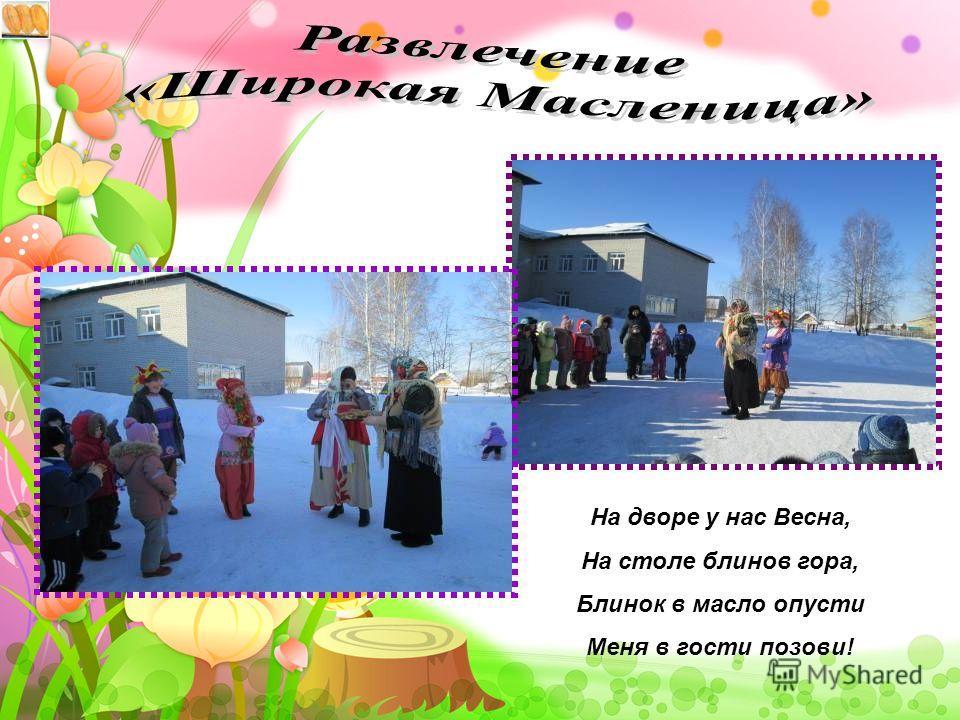 На дворе у нас Весна, На столе блинов гора, Блинок в масло опусти Меня в гости позови!
