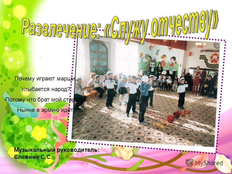Музыкальный руководитель: Славина С.С. Почему играют марши, Улыбается народ? Потому что брат мой старший Нынче в армию идет.