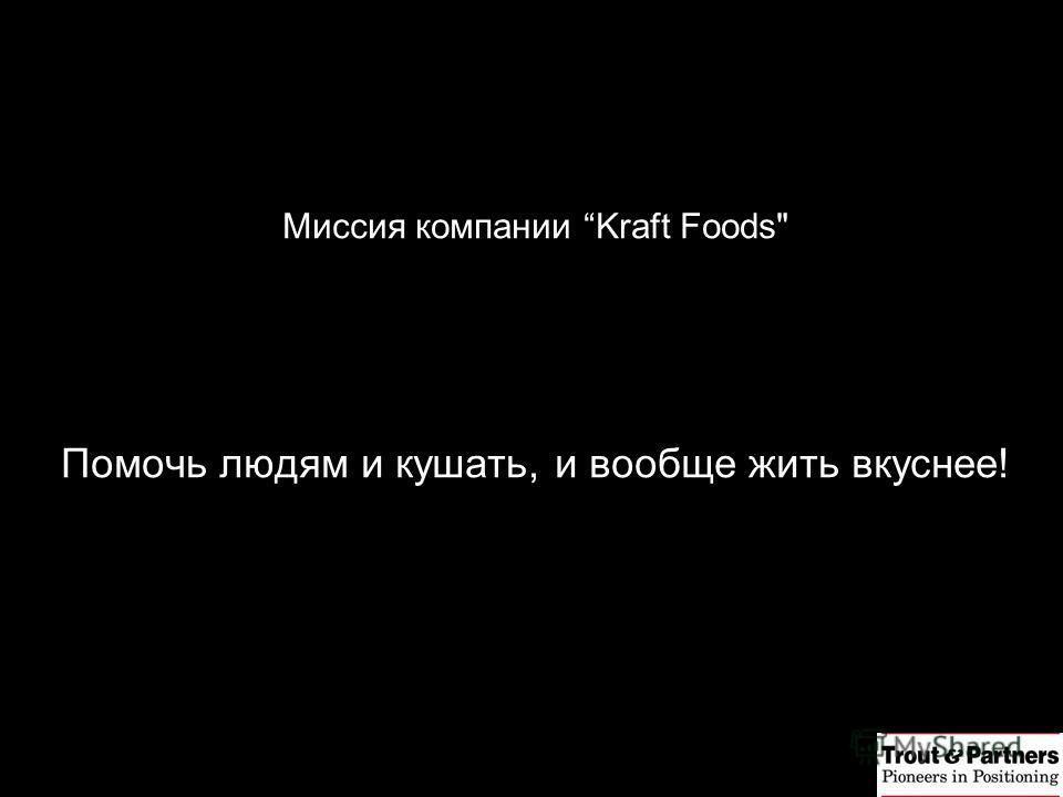 Миссия компании Kraft Foods Помочь людям и кушать, и вообще жить вкуснее!