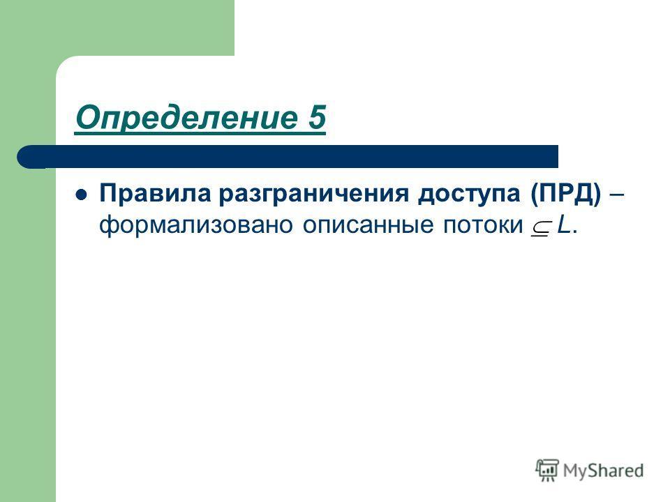 Определение 5 Правила разграничения доступа (ПРД) – формализовано описанные потоки L.
