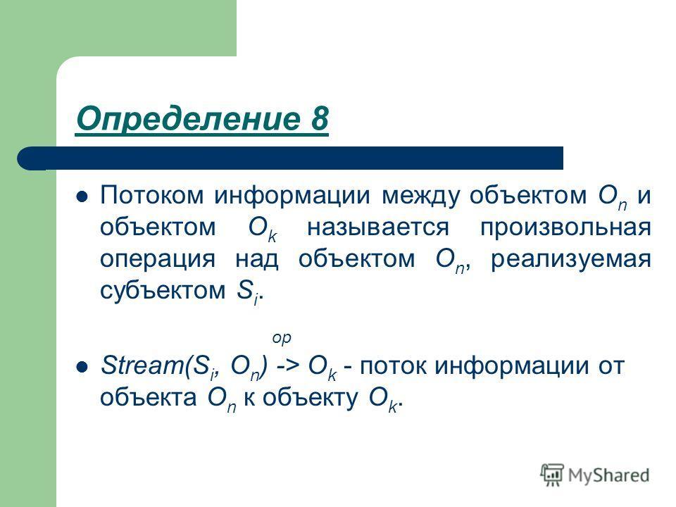 Определение 8 Потоком информации между объектом O n и объектом O k называется произвольная операция над объектом O n, реализуемая субъектом S i. op Stream(S i, O n ) -> O k - поток информации от объекта O n к объекту O k.
