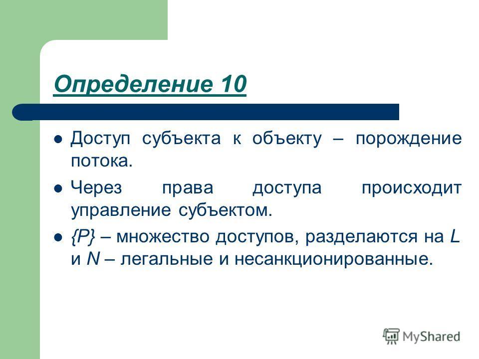 Определение 10 Доступ субъекта к объекту – порождение потока. Через права доступа происходит управление субъектом. {P} – множество доступов, разделаются на L и N – легальные и несанкционированные.