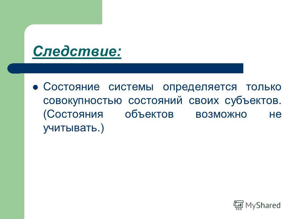 Следствие: Состояние системы определяется только совокупностью состояний своих субъектов. (Состояния объектов возможно не учитывать.)