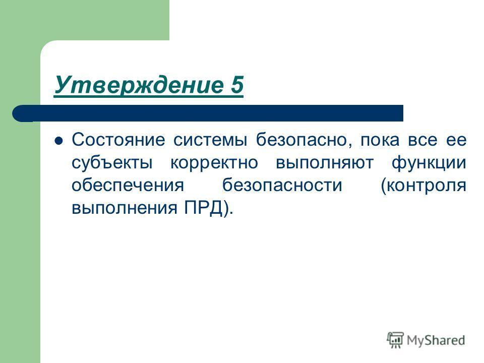Утверждение 5 Состояние системы безопасно, пока все ее субъекты корректно выполняют функции обеспечения безопасности (контроля выполнения ПРД).