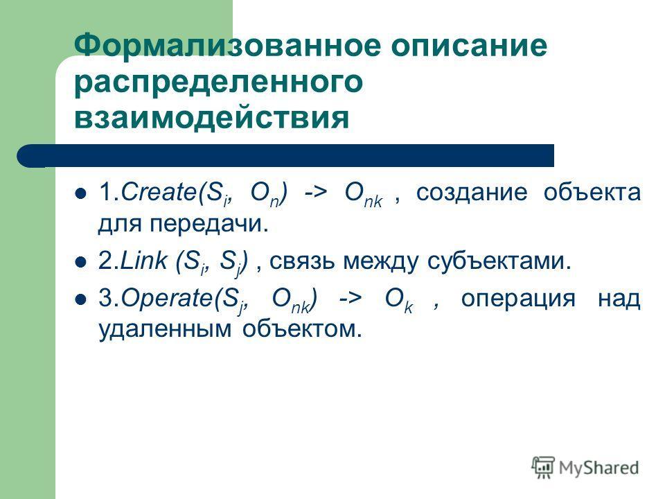 Формализованное описание распределенного взаимодействия 1.Create(S i, O n ) -> O nk, создание объекта для передачи. 2.Link (S i, S j ), связь между субъектами. 3.Operate(S j, O nk ) -> O k, операция над удаленным объектом.