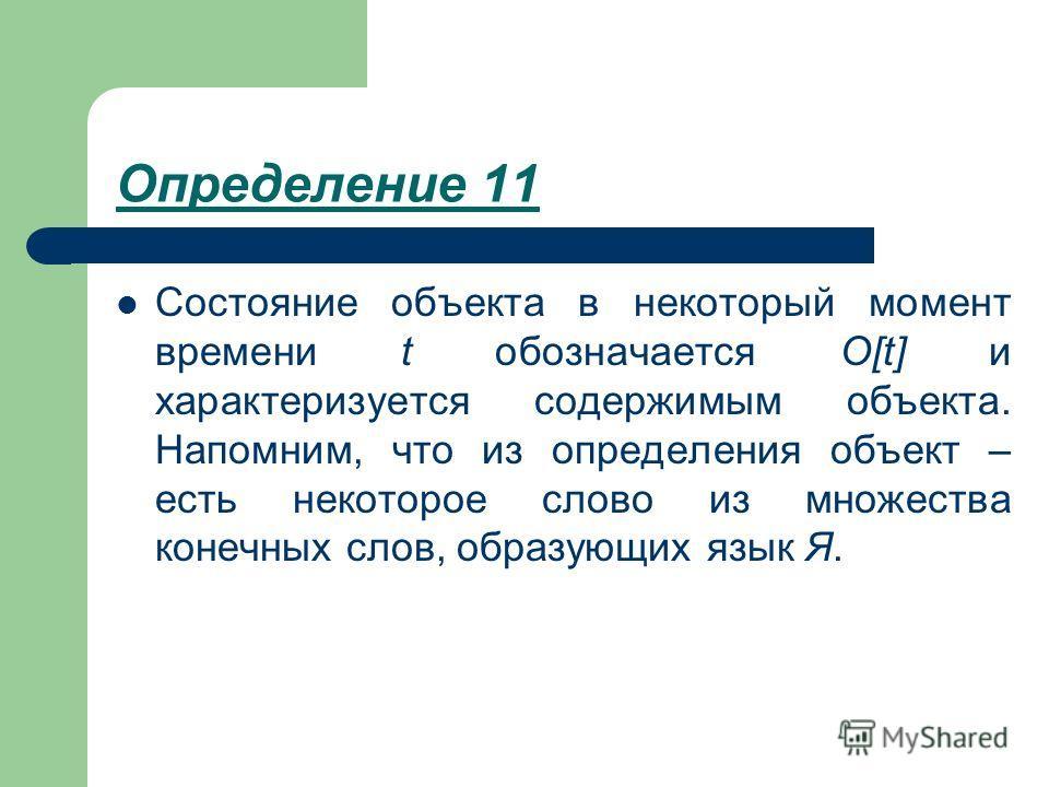 Определение 11 Состояние объекта в некоторый момент времени t обозначается O[t] и характеризуется содержимым объекта. Напомним, что из определения объект – есть некоторое слово из множества конечных слов, образующих язык Я.