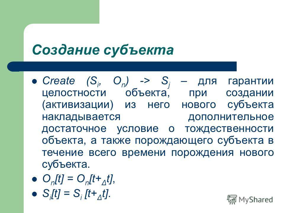 Создание субъекта Create (S i, O n ) -> S j – для гарантии целостности объекта, при создании (активизации) из него нового субъекта накладывается дополнительное достаточное условие о тождественности объекта, а также порождающего субъекта в течение все