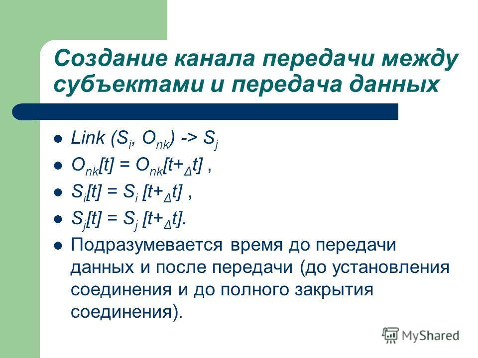 Создание канала передачи между субъектами и передача данных Link (S i, O nk ) -> S j O nk [t] = O nk [t+ Δ t], S i [t] = S i [t+ Δ t], S j [t] = S j [t+ Δ t]. Подразумевается время до передачи данных и после передачи (до установления соединения и до