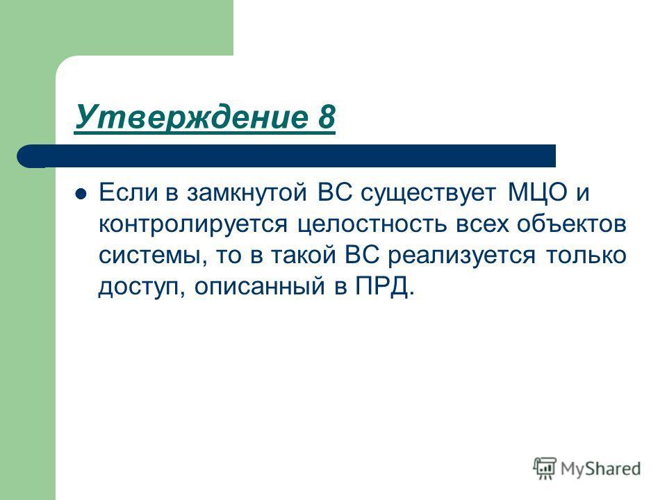 Утверждение 8 Если в замкнутой ВС существует МЦО и контролируется целостность всех объектов системы, то в такой ВС реализуется только доступ, описанный в ПРД.