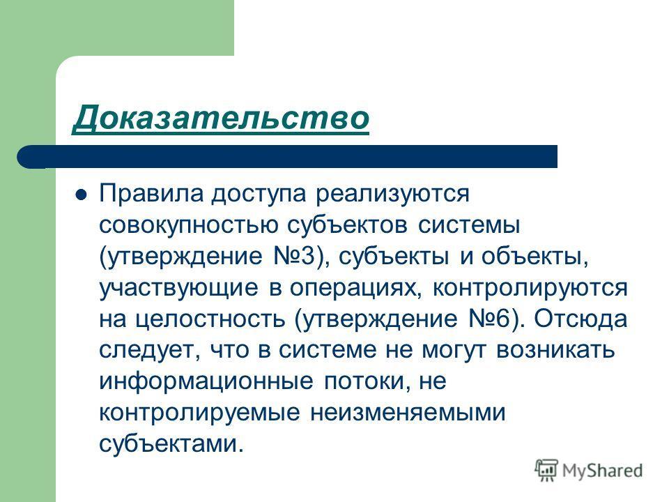 Доказательство Правила доступа реализуются совокупностью субъектов системы (утверждение 3), субъекты и объекты, участвующие в операциях, контролируются на целостность (утверждение 6). Отсюда следует, что в системе не могут возникать информационные по