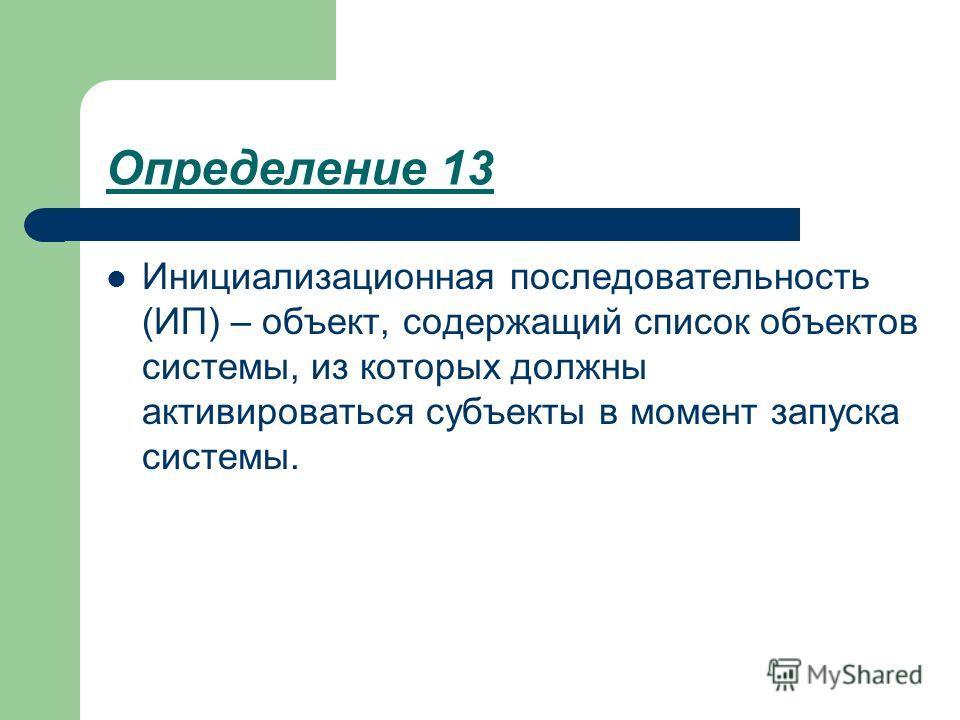 Определение 13 Инициализационная последовательность (ИП) – объект, содержащий список объектов системы, из которых должны активироваться субъекты в момент запуска системы.