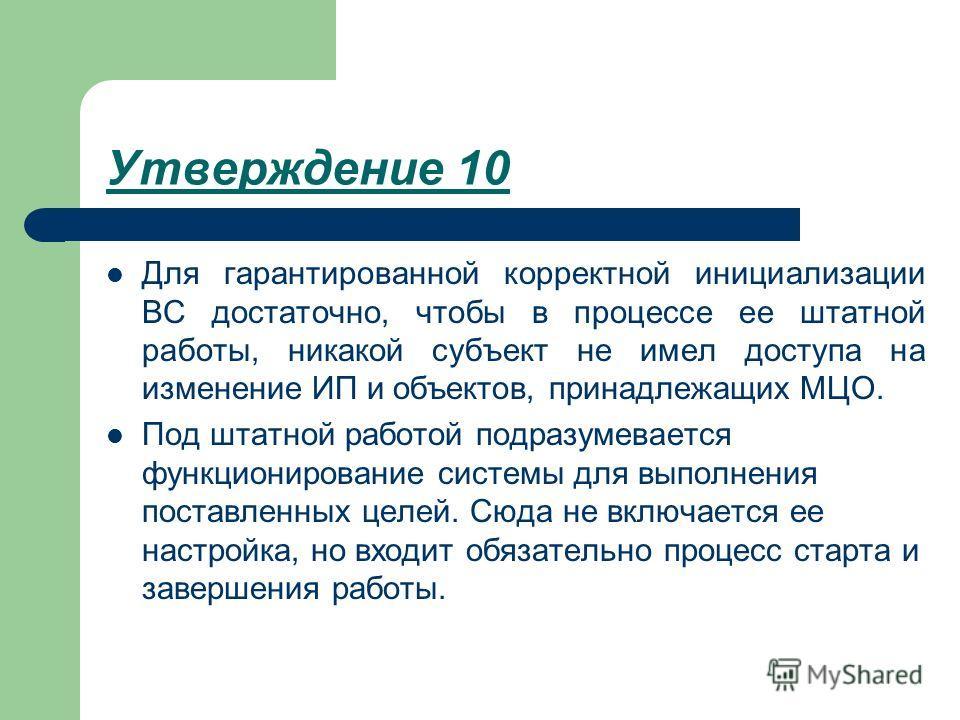 Утверждение 10 Для гарантированной корректной инициализации ВС достаточно, чтобы в процессе ее штатной работы, никакой субъект не имел доступа на изменение ИП и объектов, принадлежащих МЦО. Под штатной работой подразумевается функционирование системы