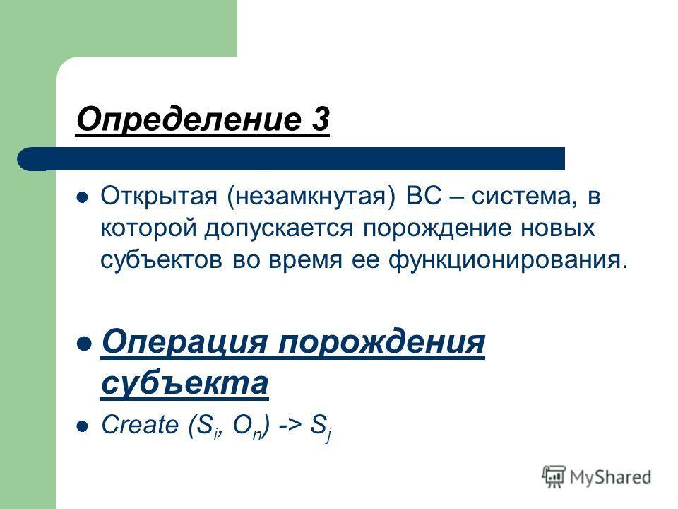 Определение 3 Открытая (незамкнутая) ВС – система, в которой допускается порождение новых субъектов во время ее функционирования. Операция порождения субъекта Create (S i, O n ) -> S j