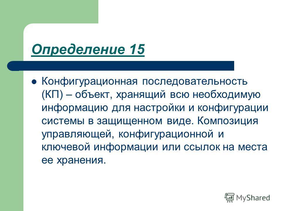 Определение 15 Конфигурационная последовательность (КП) – объект, хранящий всю необходимую информацию для настройки и конфигурации системы в защищенном виде. Композиция управляющей, конфигурационной и ключевой информации или ссылок на места ее хранен