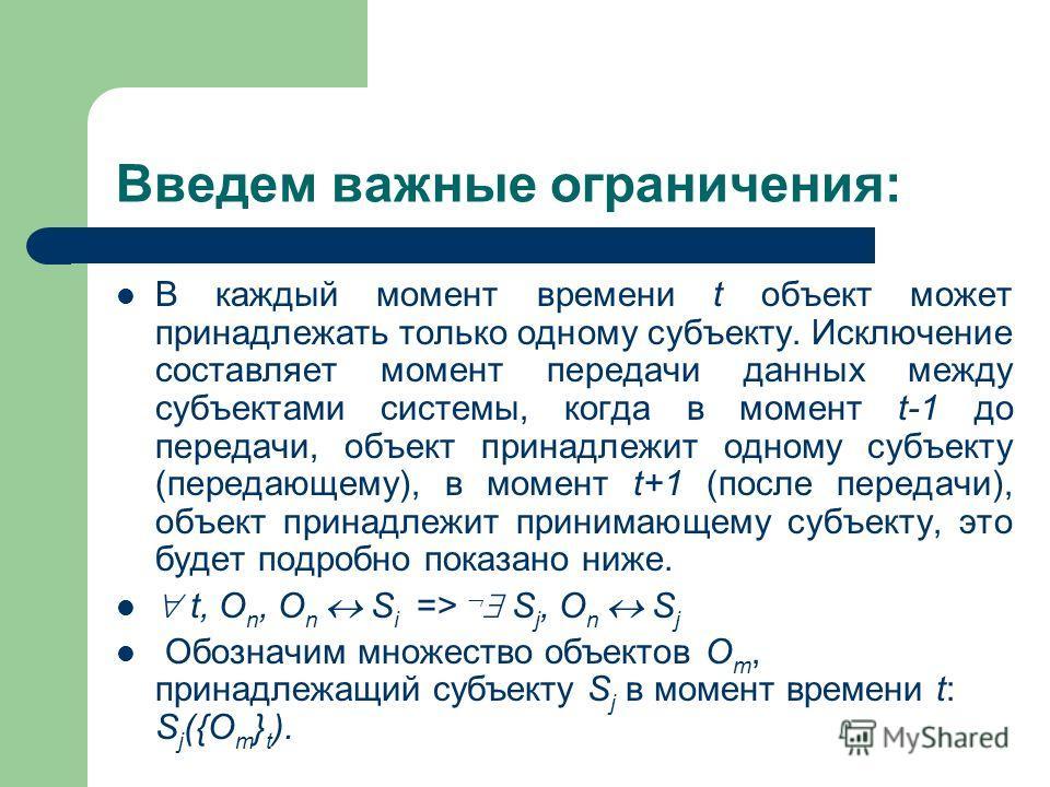 Введем важные ограничения: В каждый момент времени t объект может принадлежать только одному субъекту. Исключение составляет момент передачи данных между субъектами системы, когда в момент t-1 до передачи, объект принадлежит одному субъекту (передающ