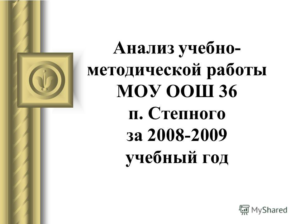 Анализ учебно- методической работы МОУ ООШ 36 п. Степного за 2008-2009 учебный год