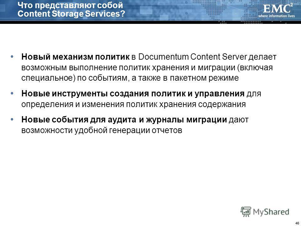 46 Что представляют собой Content Storage Services? Новый механизм политик в Documentum Content Server делает возможным выполнение политик хранения и миграции (включая специальное) по событиям, а также в пакетном режиме Новые инструменты создания пол