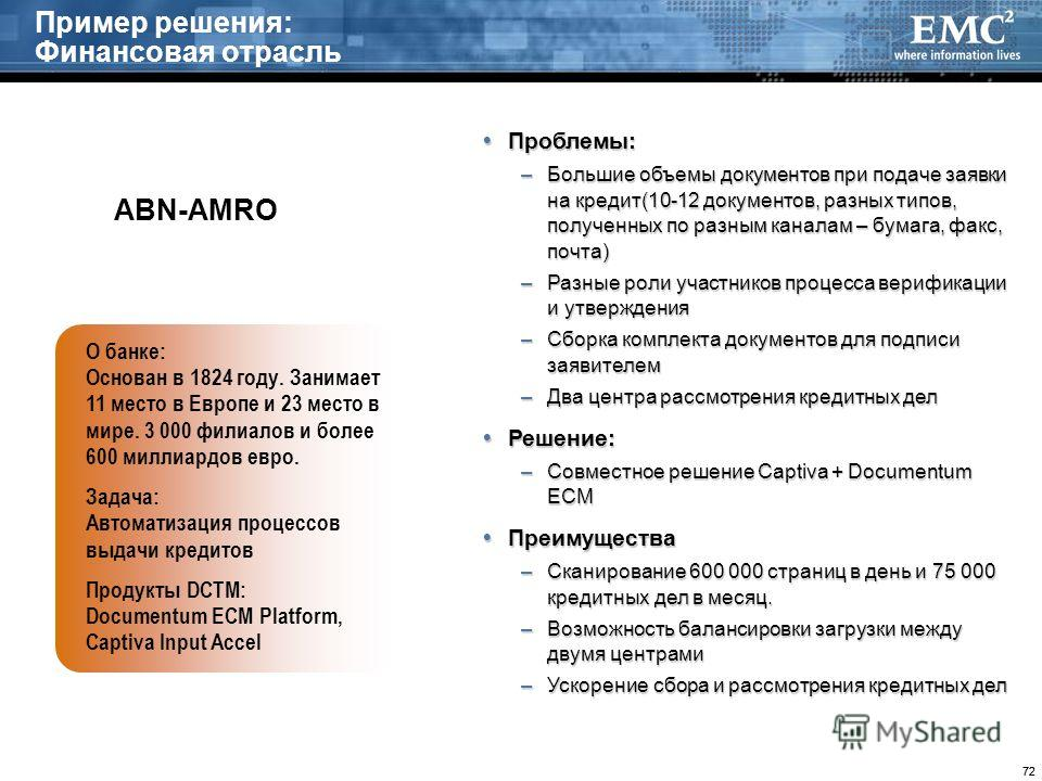 72 Пример решения: Финансовая отрасль О банке: Основан в 1824 году. Занимает 11 место в Европе и 23 место в мире. 3 000 филиалов и более 600 миллиардов евро. Задача: Автоматизация процессов выдачи кредитов Продукты DCTM: Documentum ECM Platform, Capt