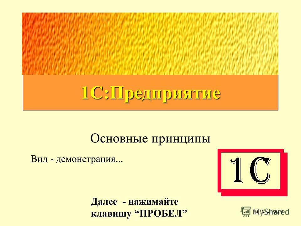1С:Предприятие Основные принципы КСМ-1999 Далее - нажимайте клавишу ПРОБЕЛ Вид - демонстрация...