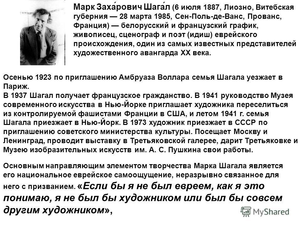 Марк Заха́рович Шага́л (6 июля 1887, Лиозно, Витебская губерния 28 марта 1985, Сен-Поль-де-Ванс, Прованс, Франция) белорусский и французский график, живописец, сценограф и поэт (идиш) еврейского происхождения, один из самых известных представителей х