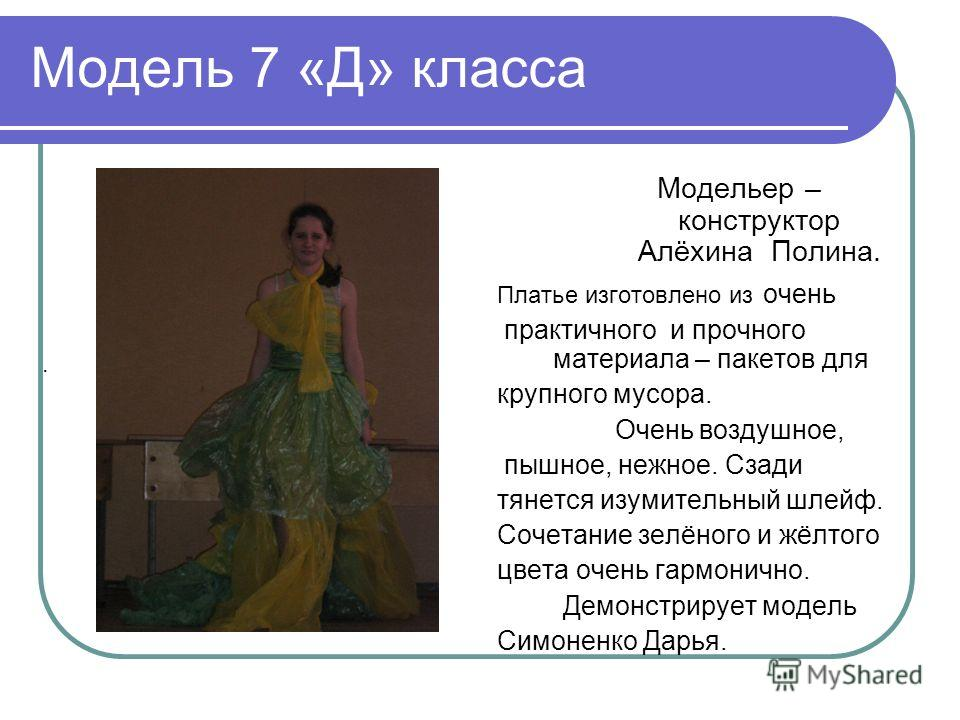 Модель 7 «Д» класса Модельер – конструктор Алёхина Полина. Платье изготовлено из очень практичного и прочного материала – пакетов для крупного мусора. Очень воздушное, пышное, нежное. Сзади тянется изумительный шлейф. Сочетание зелёного и жёлтого цве