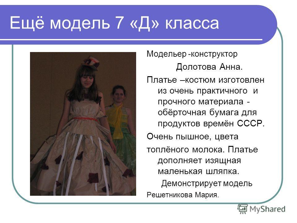 Ещё модель 7 «Д» класса Модельер -конструктор Долотова Анна. Платье –костюм изготовлен из очень практичного и прочного материала - обёрточная бумага для продуктов времён СССР. Очень пышное, цвета топлёного молока. Платье дополняет изящная маленькая ш