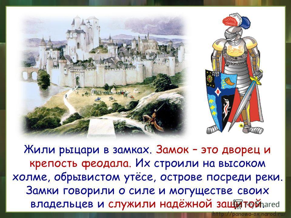 Жили рыцари в замках. Замок – это дворец и крепость феодала. Их строили на высоком холме, обрывистом утёсе, острове посреди реки. Замки говорили о силе и могуществе своих владельцев и служили надёжной защитой.