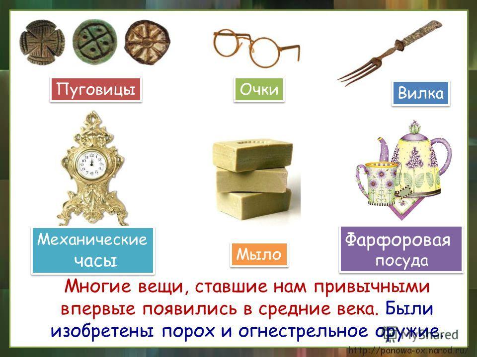 Многие вещи, ставшие нам привычными впервые появились в средние века. Были изобретены порох и огнестрельное оружие. Фарфоровая посуда Фарфоровая посуда Вилка Мыло Пуговицы Механические часы Механические часы Очки