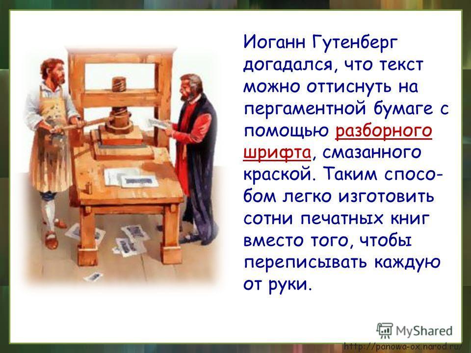 Иоганн Гутенберг догадался, что текст можно оттиснуть на пергаментной бумаге с помощью разборного шрифта, смазанного краской. Таким спосо- бом легко изготовить сотни печатных книг вместо того, чтобы переписывать каждую от руки.