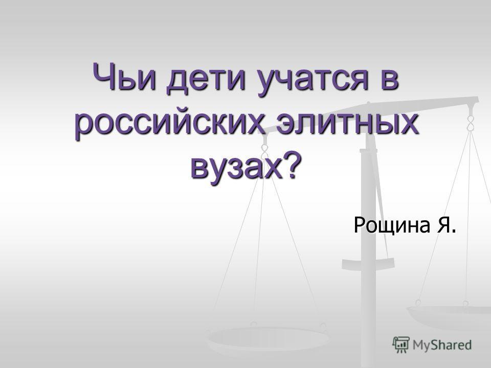Чьи дети учатся в российских элитных вузах? Рощина Я.