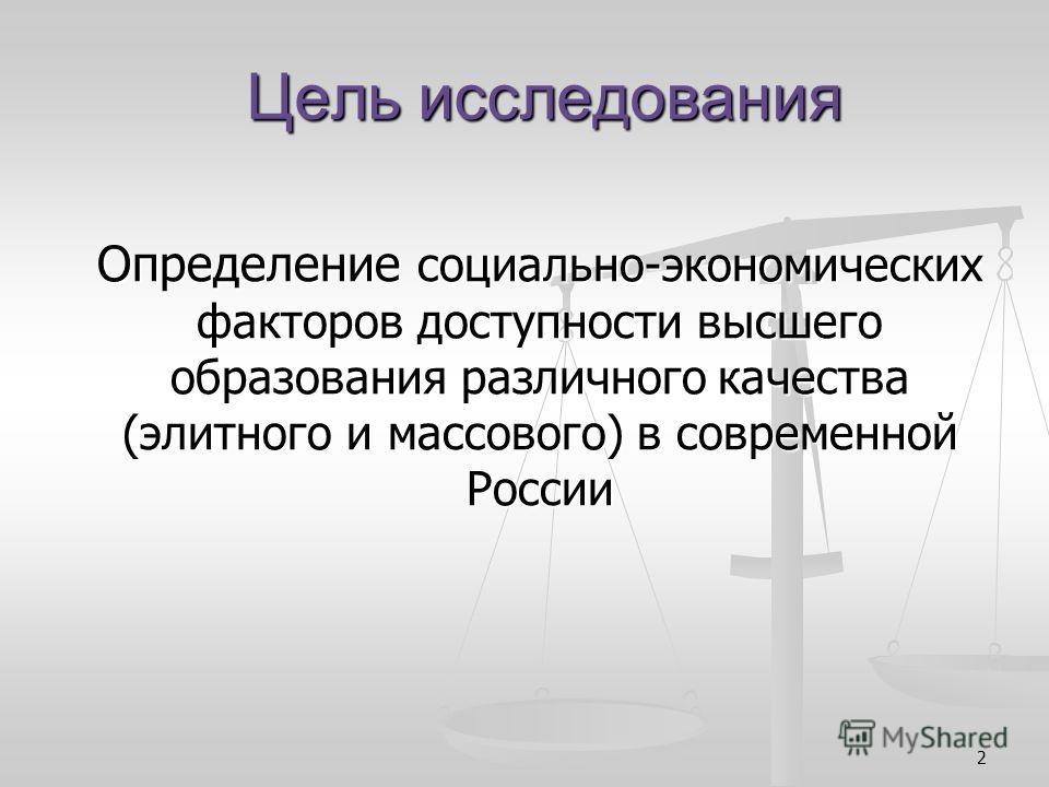 2 Цель исследования Определение социально-экономических факторов доступности высшего образования различного качества (элитного и массового) в современной России