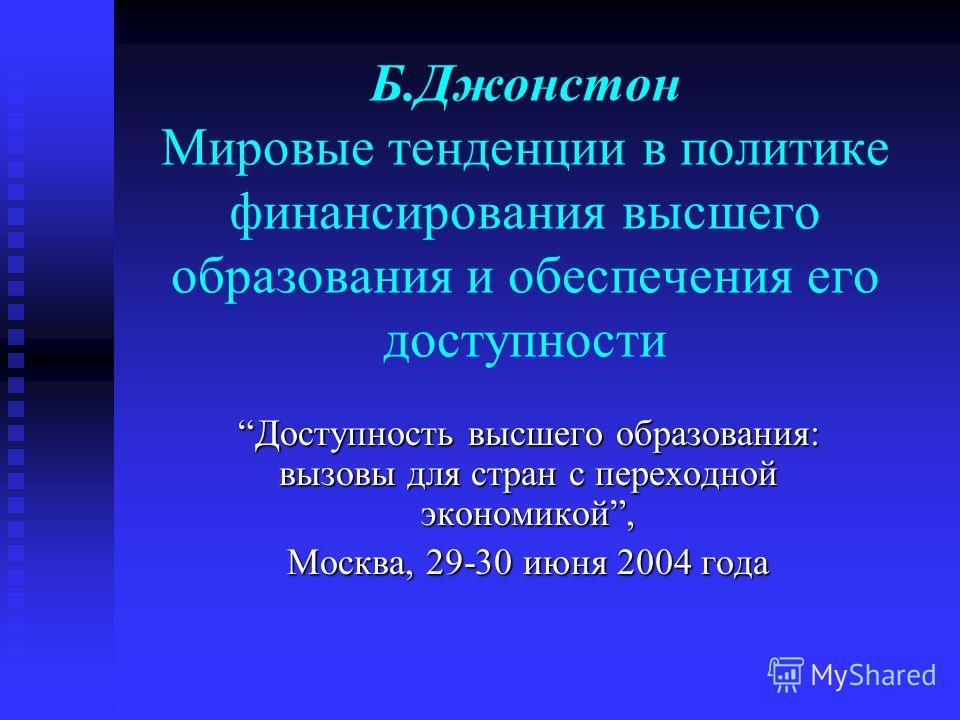 Б.Джонстон Мировые тенденции в политике финансирования высшего образования и обеспечения его доступности Доступность высшего образования: вызовы для стран с переходной экономикой, Москва, 29-30 июня 2004 года