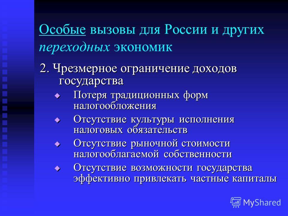 Особые вызовы для России и других переходных экономик 2. Чрезмерное ограничение доходов государства Потеря традиционных форм налогообложения Потеря традиционных форм налогообложения Отсутствие культуры исполнения налоговых обязательств Отсутствие кул