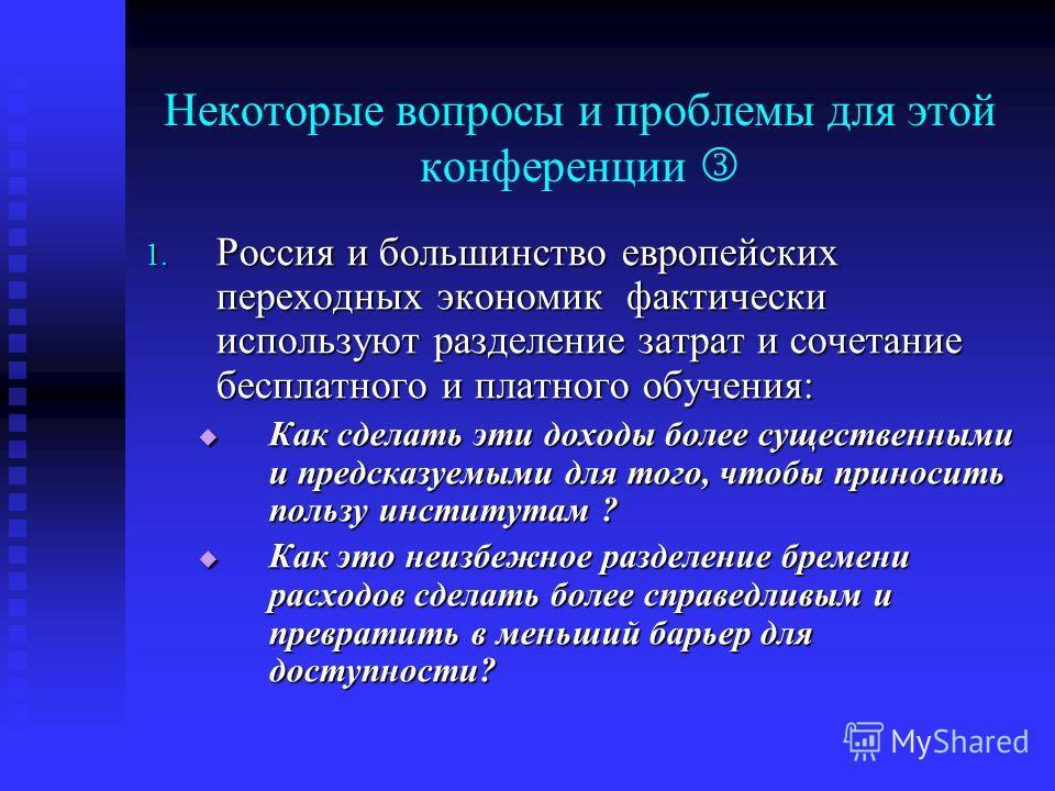 Некоторые вопросы и проблемы для этой конференции 1. Россия и большинство европейских переходных экономик фактически используют разделение затрат и сочетание бесплатного и платного обучения: Как сделать эти доходы более существенными и предсказуемыми