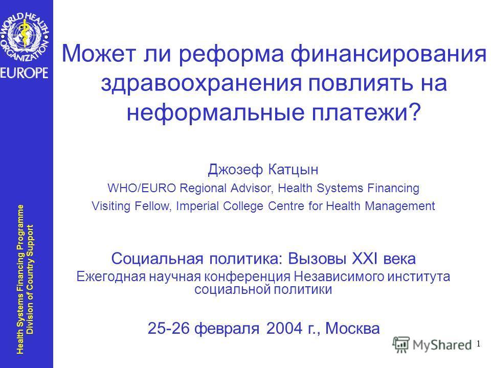 Health Systems Financing Programme Division of Country Support 1 Может ли реформа финансирования здравоохранения повлиять на неформальные платежи? Социальная политика: Вызовы XXI века Ежегодная научная конференция Независимого института социальной по