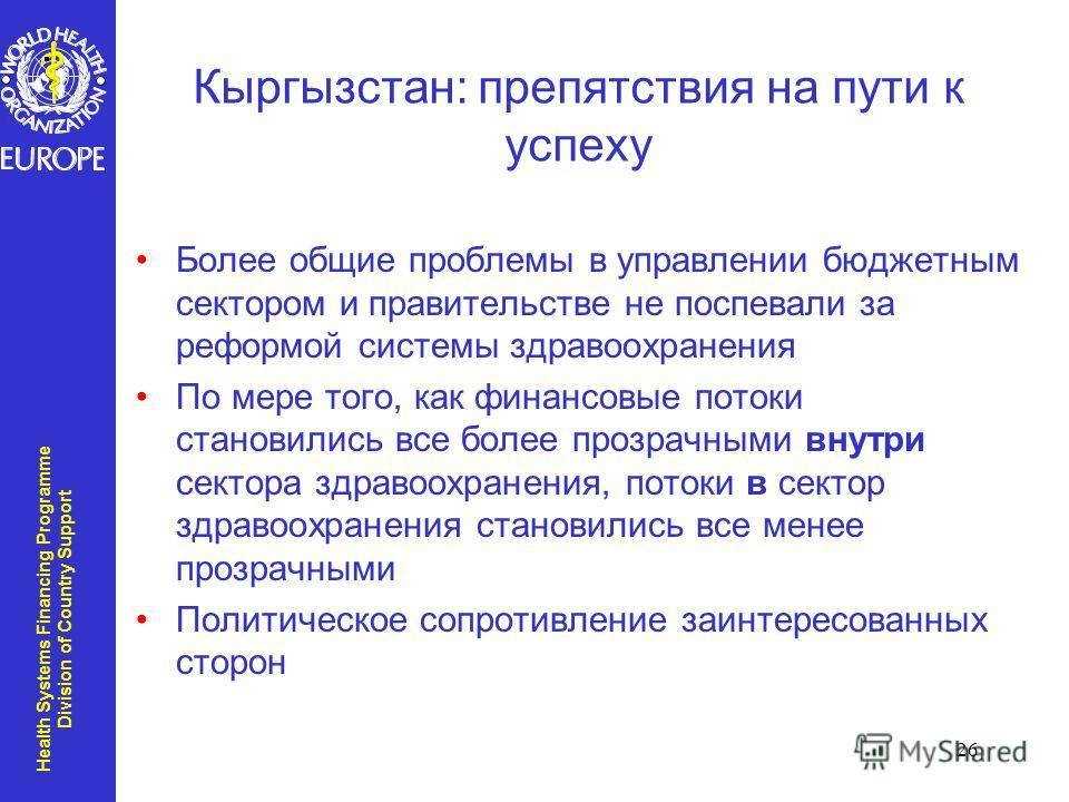 Health Systems Financing Programme Division of Country Support 26 Кыргызстан: препятствия на пути к успеху Более общие проблемы в управлении бюджетным сектором и правительстве не поспевали за реформой системы здравоохранения По мере того, как финансо