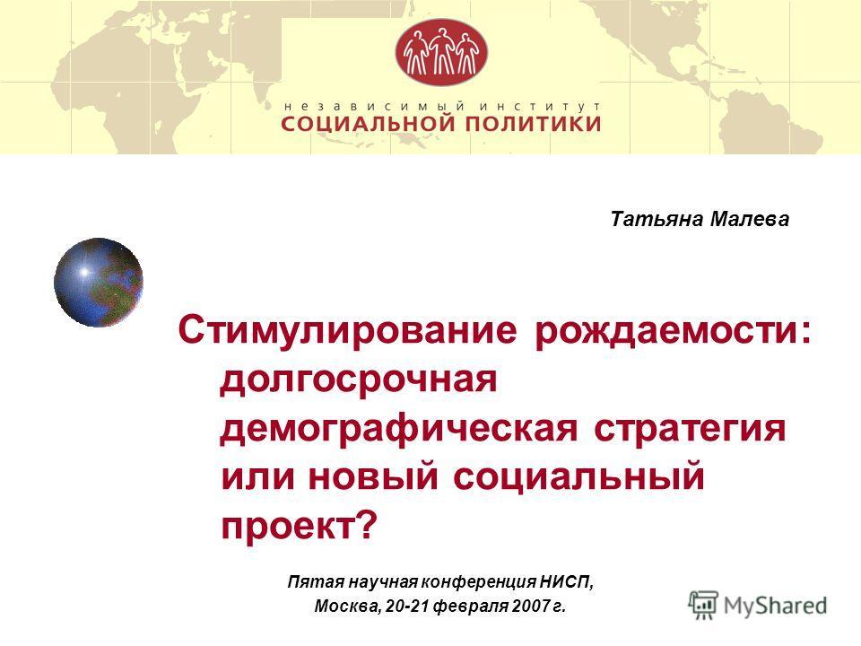 Пятая научная конференция НИСП, Москва, 20-21 февраля 2007 г. Стимулирование рождаемости: долгосрочная демографическая стратегия или новый социальный проект? Татьяна Малева