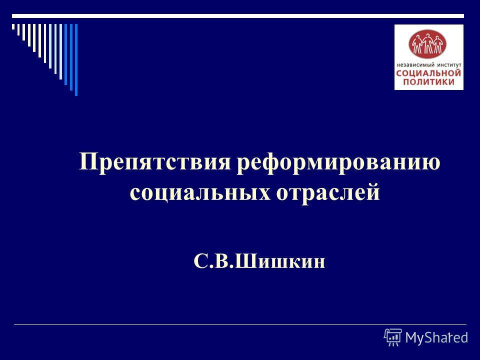1 Препятствия реформированию социальных отраслей С.В.Шишкин