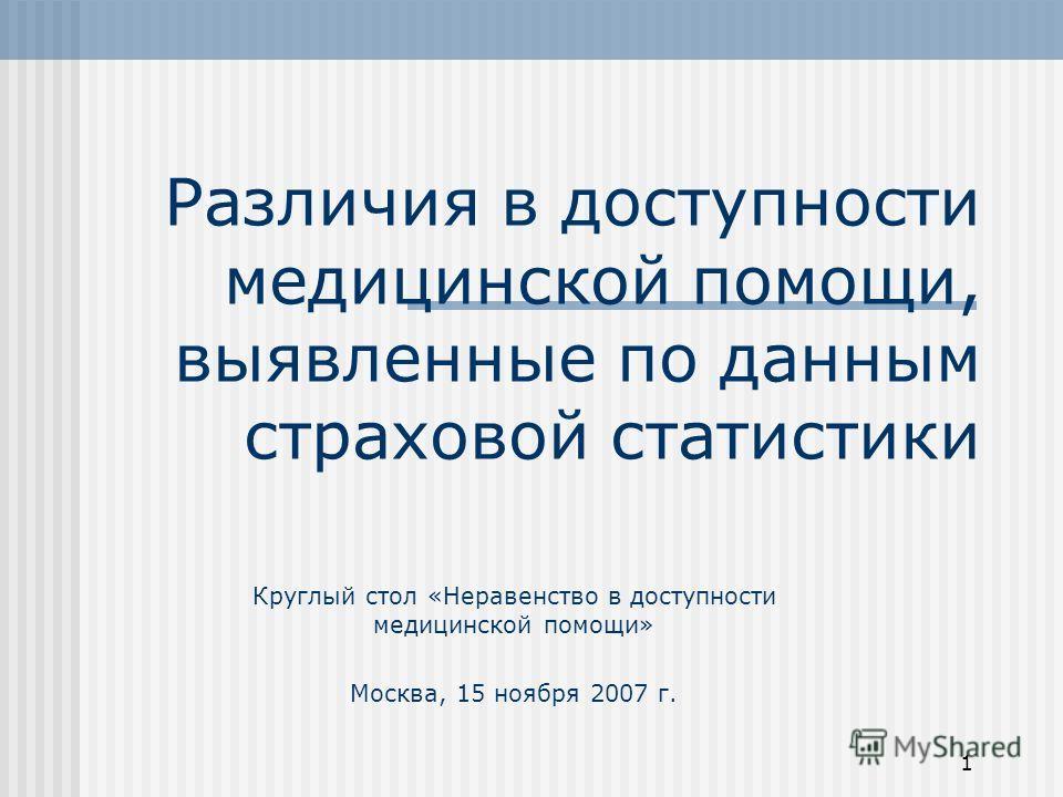 1 Различия в доступности медицинской помощи, выявленные по данным страховой статистики Круглый стол «Неравенство в доступности медицинской помощи» Москва, 15 ноября 2007 г.