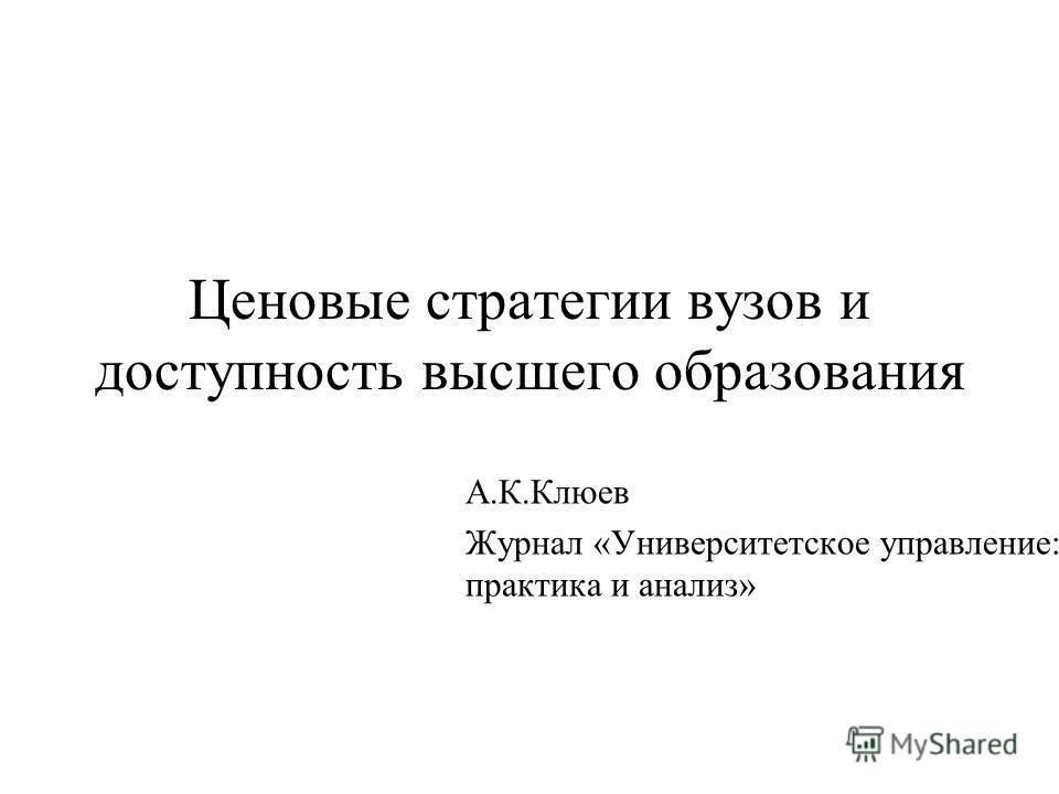Ценовые стратегии вузов и доступность высшего образования А.К.Клюев Журнал «Университетское управление: практика и анализ»