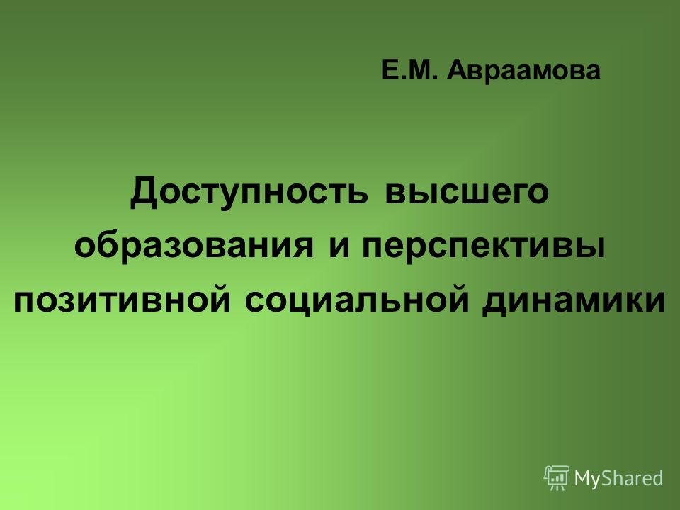 Е.М. Авраамова Доступность высшего образования и перспективы позитивной социальной динамики