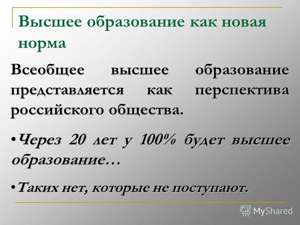 Высшее образование как новая норма Всеобщее высшее образование представляется как перспектива российского общества. Всеобщее высшее образование представляется как перспектива российского общества. Через 20 лет у 100% будет высшее образование…Через 20